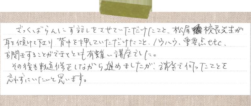 ざっくばらんにお話をさせていただけたこと、松尾校長先生が耳を傾けて下さり背中を押して頂けたこと、ノウハウ、重要点etcお聞きすることが出来てとても有難い講座でした。 その後も軌道修正しながら進めましたが講座で伺ったことを忘れずにいたいと思います。