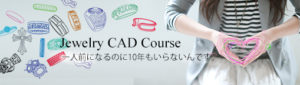 Jewelry CAD Course 一人前になるのに10年もいらないんです。